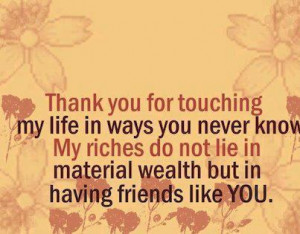 Thank you for touching my life in ways you never know. My riches do ...