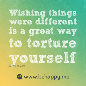 Behappy.me - Wishing things were different is a great way to torture ...