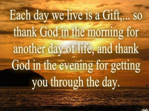 So thank god in the morning for another day of life, and thank god ...