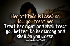 Her attitude is based on how you treat her. Treat her right and she'll ...