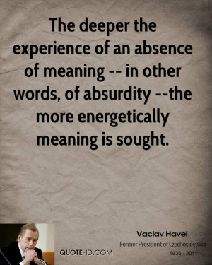The deeper the experience of an absence of meaning -- in other words ...