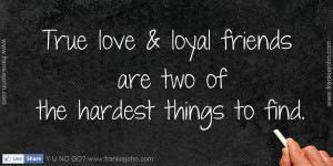 True love & loyal friends are two of the hardest things to find.