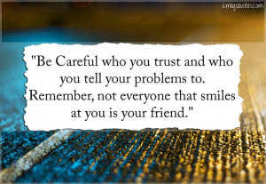 Be Careful who you trust and who you tell your problems to. Remember ...