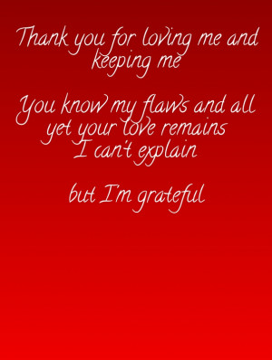 Thank you for loving me and keeping me you know my flaws and all yet ...