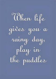 ... life gives you a rainy day, play in the puddles   Inspirational Quotes
