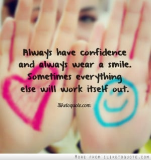 Always have confidence and always wear a smile. Sometimes everything ...