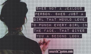 Shes not a jealous person. Shes just a girl that would love to punch ...