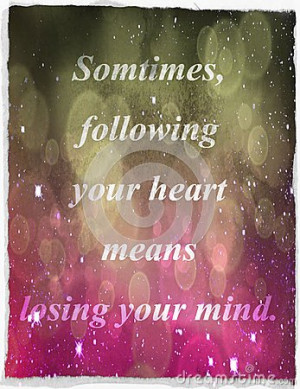 Quotes about life: Sometimes, following your heart means losing your ...