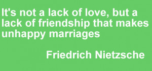 It is not a lack of love, but a lack of friendship that makes unhappy ...