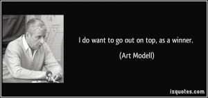 do want to go out on top, as a winner. - Art Modell