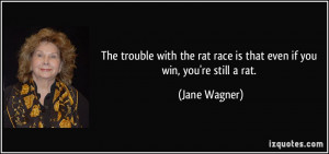 ... rat race is that even if you win, you're still a rat. - Jane Wagner
