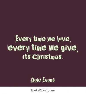 Dale Evans Quotes - Every time we love, every time we give, it's ...