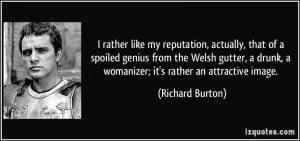 ... drunk, a womanizer; it's rather an attractive image. - Richard Burton