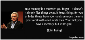 ... of its own. You think you have a memory; but it has you! - John Irving
