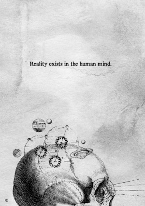 """Reality exists in the human mind, and nowhere else."""" - George Orwell ..."""