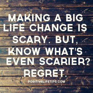 making a big life change is scary but know what s even scarier regret