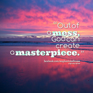Quotes Picture: out of a mess, god can create a masterpiece