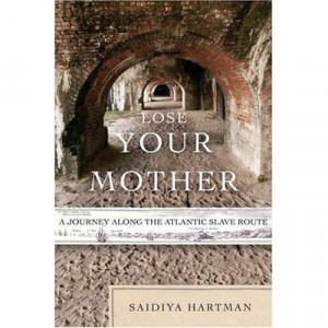 Lose Your Mother: A Journey Along the Atlantic Slave Route by Saidiya ...