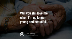 ... love me when I'm no longer young and beautiful. – Lana Del Rey