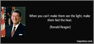 ... make them see the light, make them feel the heat. - Ronald Reagan