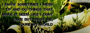 know sometimes I mess up and do things that make it seem like I don ...