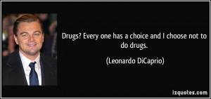 ... one has a choice and I choose not to do drugs. - Leonardo DiCaprio
