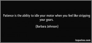 ... your motor when you feel like stripping your gears. - Barbara Johnson