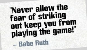"... fear of striking out keep you from playing the game!"" - Babe Ruth"