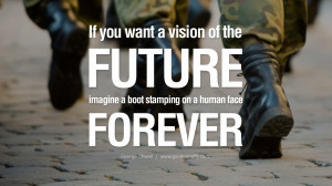 imagine a boot stamping on a human face forever. George Orwell Quotes ...