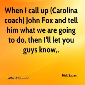 Nick Saban - When I call up (Carolina coach) John Fox and tell him ...