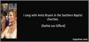 ... Anita Bryant in the Southern Baptist churches. - Kathie Lee Gifford