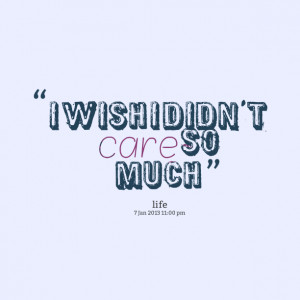 Quotes Picture: i wish i didn't care so much