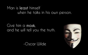 Man is least himself when he talks in his own person. Give him a mask ...