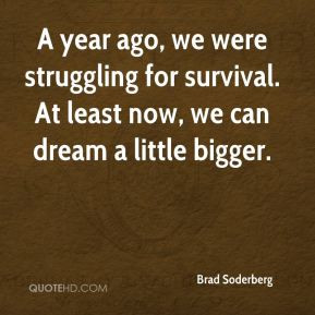 Brad Soderberg - A year ago, we were struggling for survival. At least ...