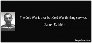 The Cold War is over but Cold War thinking survives. - Joseph Rotblat