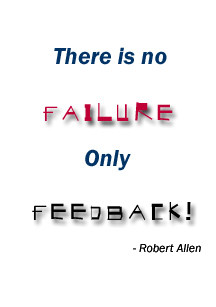 There is no failure, only feedback! - Robert Allen Quote