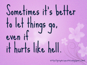 Sometimes it's better to let things go, even if it hurts like hell.