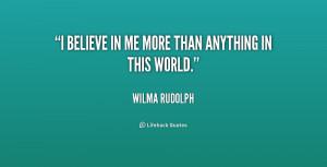 wilma rudolph quotes i believe in me more than anything in this world ...