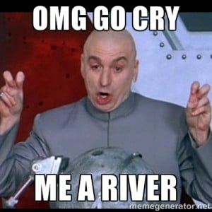 dr. evil quote - OMG GO CRY ME A RIVER