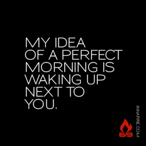 My idea of a perfect morning is waking up next to you. #innafire69