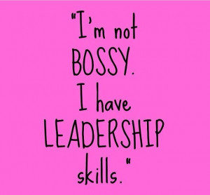 not bossy. I'm have leadership skills