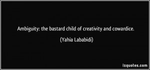 Ambiguity: the bastard child of creativity and cowardice. - Yahia ...