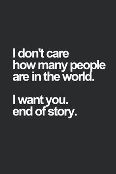 ... don't care how many people are in the world. I want you. End of story