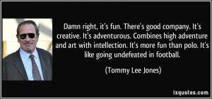 Damn right, it's fun. There's good company. It's creative. It's ...