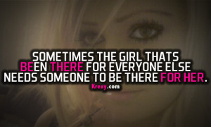 Sometimes the girl thats been there for everyone else needs someone to ...