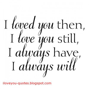 love you then, I love you still, I always have, I always will