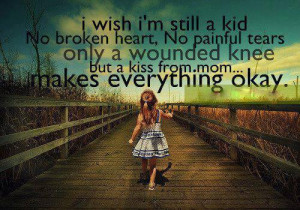 wish I'm still a kid NO BROKEN HEARTS,,NO painful tears...ONLY a ...