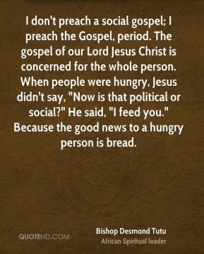 Bishop Desmond Tutu - I don't preach a social gospel; I preach the ...