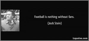 Football is nothing without fans. - Jock Stein