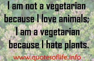 am not a vegetarian because I love animals; I am a vegetarian ...